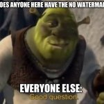 seriously | ME RN: DOES ANYONE HERE HAVE THE NO WATERMARK THING EVERYONE ELSE: | image tagged in shrek good question | made w/ Imgflip meme maker