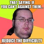 saying... | THAT SAYING: IF YOU CAN'T AGAINST THEM... REDUCE THE DIFFICULTY | image tagged in memes,butthurt dweller | made w/ Imgflip meme maker