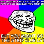 Troll Face Colored Meme | WHEN SOMEONE WANTS TO TIP YOU $10 AND ASKS YOU FOR 2 $20 BILLS BACK FROM THEIR $50 BILL BUT YOU MIGHT GO TO THE STRIP CLUB LATER | image tagged in memes,troll face colored | made w/ Imgflip meme maker