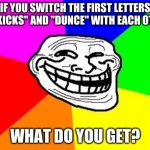 "Go ahead and try it. If you dare. | IF YOU SWITCH THE FIRST LETTERS OF ""KICKS"" AND ""DUNCE"" WITH EACH OTHER WHAT DO YOU GET? 