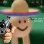 You've loco'd your last poco, compadre meme