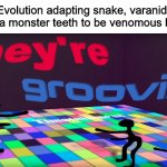 Groovin evolution | Evolution adapting snake, varanid, and gila monster teeth to be venomous be like: | image tagged in they're groovin,memes,animals,snakes,lizards,evolution | made w/ Imgflip meme maker
