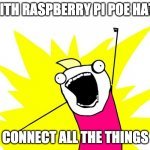 Connect all the things | WITH RASPBERRY PI POE HATS CONNECT ALL THE THINGS | image tagged in do all the things | made w/ Imgflip meme maker