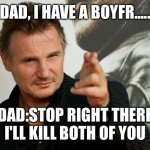 Overly Attached Father | DAD, I HAVE A BOYFR..... DAD:STOP RIGHT THERE I'LL KILL BOTH OF YOU | image tagged in memes,overly attached father,boyfriend | made w/ Imgflip meme maker