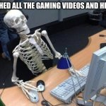 *sad noises* | I WATCHED ALL THE GAMING VIDEOS AND HERE I AM | image tagged in skeleton at desk/computer/work | made w/ Imgflip meme maker