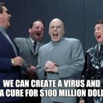 Laughing Villains Meme | WE CAN CREATE A VIRUS AND SELL A CURE FOR $100 MILLION DOLLARS! | image tagged in memes,laughing villains | made w/ Imgflip meme maker