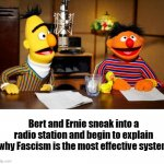 Don't worry Bert, we can convince them! | Bert and Ernie sneak into a radio station and begin to explain why Fascism is the most effective system | image tagged in bert and ernie radio | made w/ Imgflip meme maker