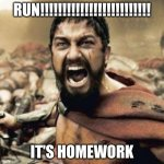 oh crap | RUN!!!!!!!!!!!!!!!!!!!!!!!!! IT'S HOMEWORK | image tagged in this is sparta | made w/ Imgflip meme maker