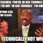 Steve Harvey | TEACHER: YOU'RE IN BIG TROUBLE  ME: I'M NOT 'IN BIG TROUBLE', I'M ANDY HE'S TECHNICALLY NOT WRONG EVERYONE ELSE IN THE CLASS: | image tagged in memes,steve harvey | made w/ Imgflip meme maker