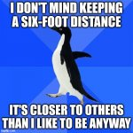 Being an Introvert got easier this year so I got that going for me | I DON'T MIND KEEPING A SIX-FOOT DISTANCE IT'S CLOSER TO OTHERS THAN I LIKE TO BE ANYWAY | image tagged in memes,socially awkward penguin,coronavirus,social distancing,introverts | made w/ Imgflip meme maker