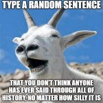 Laughing Goat | TYPE A RANDOM SENTENCE THAT YOU DON'T THINK ANYONE HAS EVER SAID THROUGH ALL OF HISTORY, NO MATTER HOW SILLY IT IS | image tagged in memes,funny memes,random,silly | made w/ Imgflip meme maker