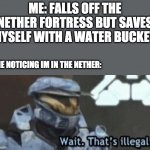 The Nether | ME: FALLS OFF THE NETHER FORTRESS BUT SAVES MYSELF WITH A WATER BUCKET. ME NOTICING IM IN THE NETHER: | image tagged in wait that s illegal | made w/ Imgflip meme maker