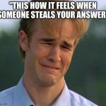 "School | ""THIS HOW IT FEELS WHEN SOMEONE STEALS YOUR ANSWER"" 
