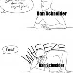 This joke needs more feet – Dan Schneider | Dan Schneider Dan Schneider feet | image tagged in wheeze,dan schneider,nickelodeon,foot fetish,feet,pedophile | made w/ Imgflip meme maker
