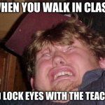 Social anxiety | WHEN YOU WALK IN CLASS AND LOCK EYES WITH THE TEACHER | image tagged in memes,wtf | made w/ Imgflip meme maker