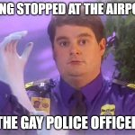 TSA Douche | BEING STOPPED AT THE AIRPORT THE GAY POLICE OFFICER | image tagged in memes,fun,gay,police,funny | made w/ Imgflip meme maker