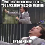 Zoom Life | WAITING FOR THE HOST TO LET YOU BACK INTO THE ZOOM MEETING LET ME IN!!! | image tagged in eric andre let me in blank | made w/ Imgflip meme maker