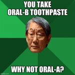 High Expectations Asian Father | YOU TAKE ORAL-B TOOTHPASTE WHY NOT ORAL-A? | image tagged in memes,high expectations asian father,funny,ship-shap,upvote if you agree | made w/ Imgflip meme maker