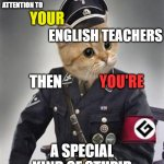 Grammar Nazi Cat | IF YOU DIDN'T PAY ATTENTION TO A SPECIAL KIND OF STUPID YOUR ENGLISH TEACHERS THEN YOU'RE | image tagged in grammar nazi cat,grammar nazi,bad grammar and spelling memes,spelling error,nazis | made w/ Imgflip meme maker