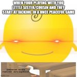 Simsimi Meme | WHEN YOUR PLAYING WITH YOU LITTLE SISTER/COUSIN AND THEY START ATTACKING  IN A ONCE PEACEFUL GAME | image tagged in memes,simsimi | made w/ Imgflip meme maker