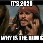 Kinda obvious | IT'S 2020 BUT WHY IS THE RUM GONE | image tagged in memes,why is the rum gone,2020,2020 sucks | made w/ Imgflip meme maker
