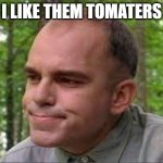 I like them tomaters. | I LIKE THEM TOMATERS | image tagged in slingblade | made w/ Imgflip meme maker