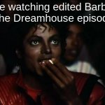 Michael Jackson Popcorn Meme | Me watching edited Barbie & the Dreamhouse episodes | image tagged in memes,michael jackson popcorn,barbie | made w/ Imgflip meme maker