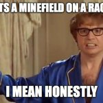 Going fast! Uh oh! | WHO PUTS A MINEFIELD ON A RACETRACK I MEAN HONESTLY | image tagged in memes,austin powers honestly,minefield,racetrack,funny | made w/ Imgflip meme maker