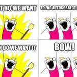 Bow | WHAT DO WE WANT TO END AUTOCORRECT ERRORS WHEN DO WE WANT IT BOW! | image tagged in memes,what do we want,funny,funny memes,autocorrect,fails | made w/ Imgflip meme maker
