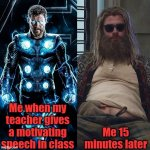 Reality | Me when my teacher gives a motivating speech in class Me 15 minutes later | image tagged in thin thor to fat thor | made w/ Imgflip meme maker