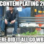 Thinking | ME CONTEMPLATING 2020 WHERE DID IT ALL GO WRONG | image tagged in memes,sad keanu | made w/ Imgflip meme maker