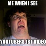 Oh No Meme | ME WHEN I SEE YOUTUBERS 1ST VIDEO | image tagged in memes,oh no | made w/ Imgflip meme maker
