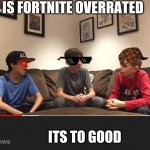 Is Fortnite Actually Overrated? | IS FORTNITE OVERRATED ITS TO GOOD | image tagged in is fortnite actually overrated | made w/ Imgflip meme maker
