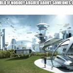 The future world if | THE WORLD IF NOBODY ARGUED ABOUT SOMEONES OPINION | image tagged in the future world if | made w/ Imgflip meme maker