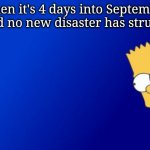 Bart Simpson Peeking Meme | When it's 4 days into September and no new disaster has struck. | image tagged in memes,bart simpson peeking,2020,coronavirus,riots,george floyd | made w/ Imgflip meme maker