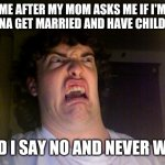 My mom keeps constantly asking question and this happens every single time because I don't want a wife and I never will | ME AFTER MY MOM ASKS ME IF I'M GONNA GET MARRIED AND HAVE CHILDREN AND I SAY NO AND NEVER WILL | image tagged in memes,oh no | made w/ Imgflip meme maker