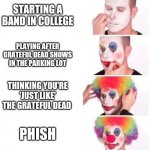 Clown applying makeup | STARTING A BAND IN COLLEGE PLAYING AFTER GRATEFUL DEAD SHOWS IN THE PARKING LOT THINKING YOU'RE 'JUST LIKE' THE GRATEFUL DEAD PHISH | image tagged in clown applying makeup | made w/ Imgflip meme maker