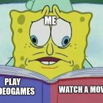Hard choice | PLAY VIDEOGAMES WATCH A MOVIE ME | image tagged in cross eyed spongebob | made w/ Imgflip meme maker