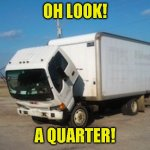 Okay Truck Meme | OH LOOK! A QUARTER! | image tagged in memes,okay truck | made w/ Imgflip meme maker
