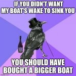 Rich Raven | IF YOU DIDN'T WANT MY BOAT'S WAKE TO SINK YOU YOU SHOULD HAVE BOUGHT A BIGGER BOAT | image tagged in memes,rich raven | made w/ Imgflip meme maker