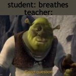 School. | student: breathes teacher: | image tagged in shrek good question | made w/ Imgflip meme maker