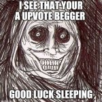 Unwanted House Guest | I SEE THAT YOUR A UPVOTE BEGGER GOOD LUCK SLEEPING | image tagged in memes,unwanted house guest | made w/ Imgflip meme maker