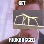 Or Maybe Stickrolled | GET RICKBUGGED | image tagged in rick roll | made w/ Imgflip meme maker