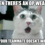OMG Cat Meme | WHEN THERE'S AN OP WEAPON AND YOUR TEAMMATE DOESN'T WANT IT | image tagged in memes,omg cat,wow,funny,lol,omg | made w/ Imgflip meme maker
