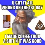 Let there be coffee n poo | U GOT IT ALL WRONG ON THE 1ST DAY I MADE COFFEE TOOK A SHIT N IT WAS GOOD | image tagged in memes,advice god | made w/ Imgflip meme maker