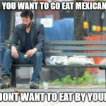 Sad Keanu Meme | WHEN YOU WANT TO GO EAT MEXICAN FOOD BUT DONT WANT TO EAT BY YOURSELF | image tagged in memes,sad keanu | made w/ Imgflip meme maker