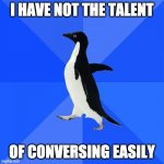 Socially Awkward Mr. Darcy | I HAVE NOT THE TALENT OF CONVERSING EASILY | image tagged in memes,socially awkward penguin | made w/ Imgflip meme maker