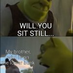 He just always moves | Me, who's trying to sleep FOR FIVE MINUTES?! WILL YOU SIT STILL... My brother, who is on the lower bunk | image tagged in shrek five minutes | made w/ Imgflip meme maker