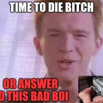 no noob | TIME TO DIE BITCH OR ANSWER TO THIS BAD BOI | image tagged in rick roll | made w/ Imgflip meme maker