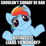Pony Shrugs Meme | SHOULDN'T SUNDAY BE BAD BECAUSE IT LEADS TO MONDAY? | image tagged in memes,pony shrugs | made w/ Imgflip meme maker